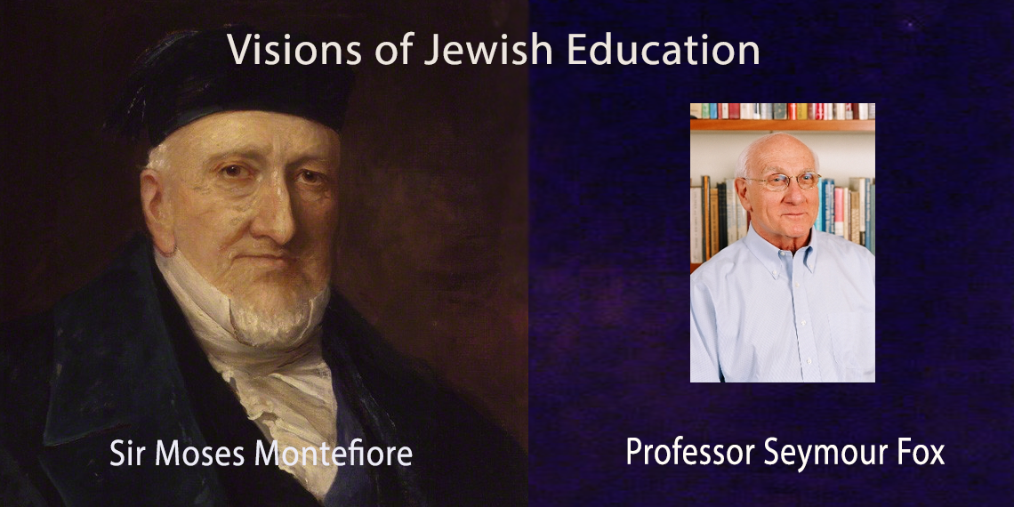 Visions of Jewish Education: Sir Moses Montefiore and Professor Seymour Fox